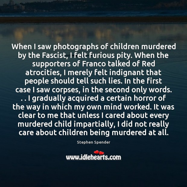 When I saw photographs of children murdered by the Fascist, I felt Stephen Spender Picture Quote