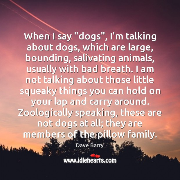 """When I say """"dogs"""", I'm talking about dogs, which are large, bounding, Dave Barry Picture Quote"""