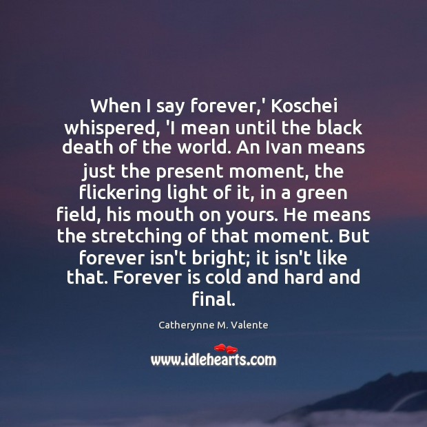 When I say forever,' Koschei whispered, 'I mean until the black Catherynne M. Valente Picture Quote