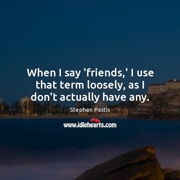 When I say 'friends,' I use that term loosely, as I don't actually have any. Stephan Pastis Picture Quote