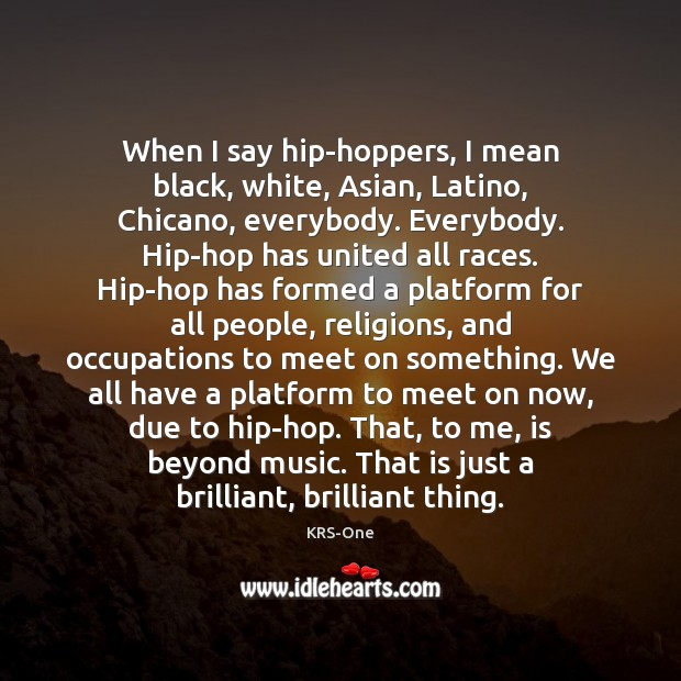 When I say hip-hoppers, I mean black, white, Asian, Latino, Chicano, everybody. KRS-One Picture Quote