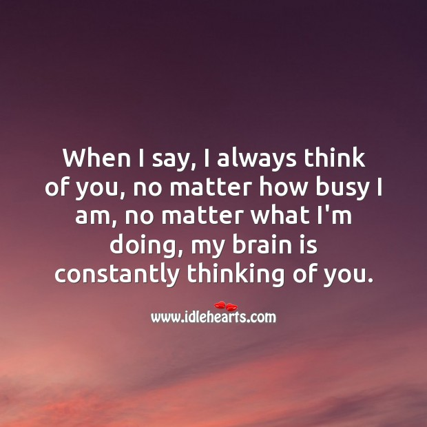 When I say, I always think of you, my brain is constantly thinking of you. No Matter What Quotes Image