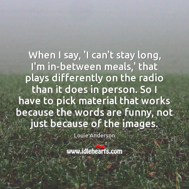 When I say, 'I can't stay long, I'm in-between meals,' that Image