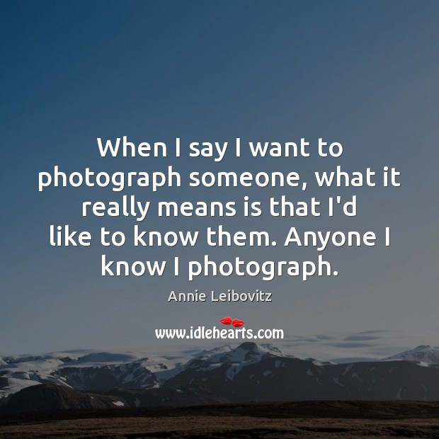 When I say I want to photograph someone, what it really means Annie Leibovitz Picture Quote