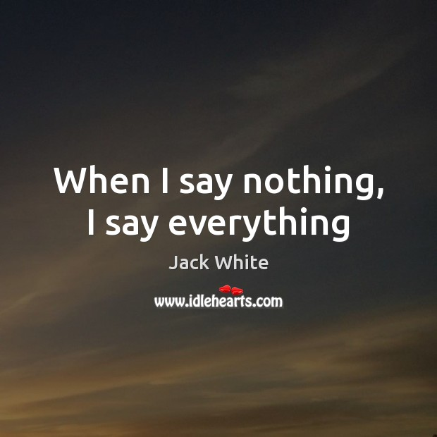 When I say nothing, I say everything Jack White Picture Quote