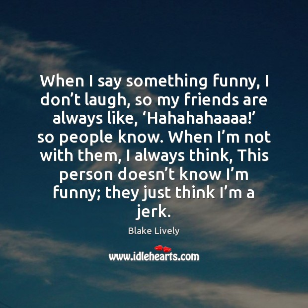 When I say something funny, I don't laugh, so my friends Image