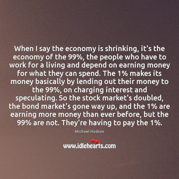 When I say the economy is shrinking, it's the economy of the 99%, Michael Hudson Picture Quote
