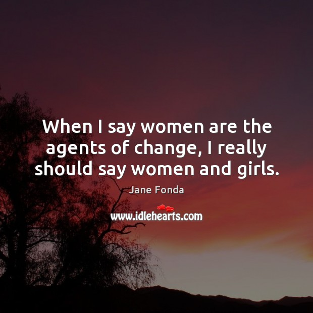 When I say women are the agents of change, I really should say women and girls. Jane Fonda Picture Quote