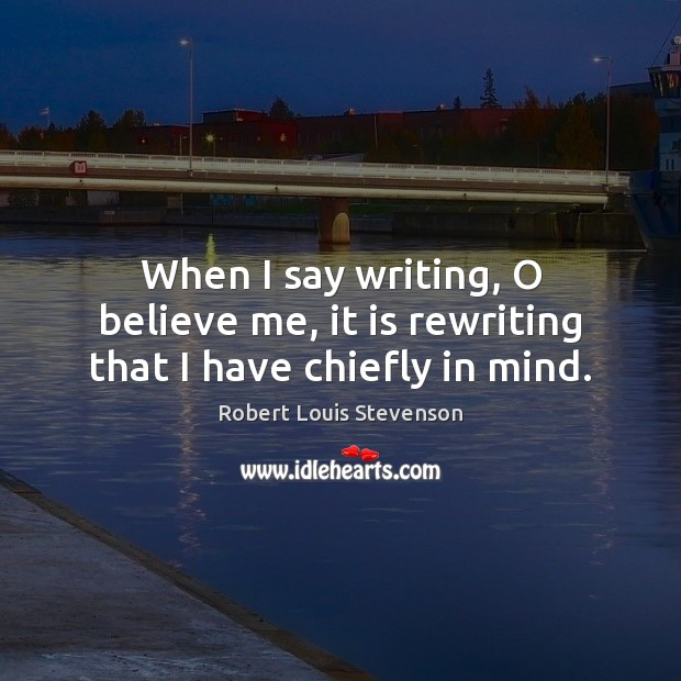 When I say writing, O believe me, it is rewriting that I have chiefly in mind. Robert Louis Stevenson Picture Quote