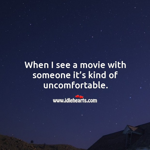 When I see a movie with someone it's kind of uncomfortable. Image