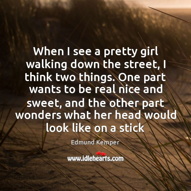 When I see a pretty girl walking down the street, I think Image