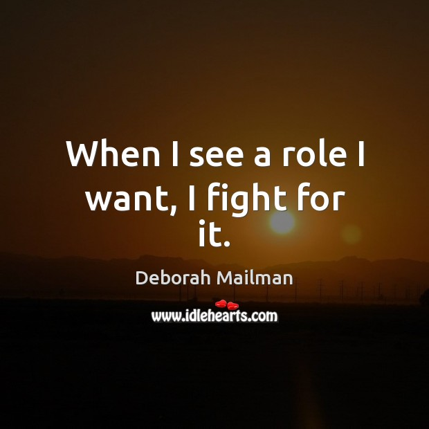 When I see a role I want, I fight for it. Image
