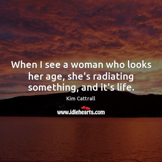 When I see a woman who looks her age, she's radiating something, and it's life. Kim Cattrall Picture Quote