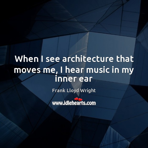 When I see architecture that moves me, I hear music in my inner ear Frank Lloyd Wright Picture Quote