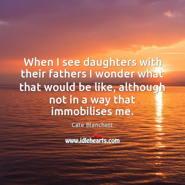 When I see daughters with their fathers I wonder what that would Cate Blanchett Picture Quote