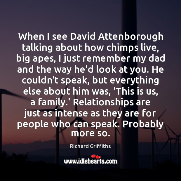 When I see David Attenborough talking about how chimps live, big apes, Richard Griffiths Picture Quote