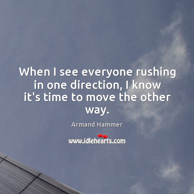 Image, When I see everyone rushing in one direction, I know it's time to move the other way.