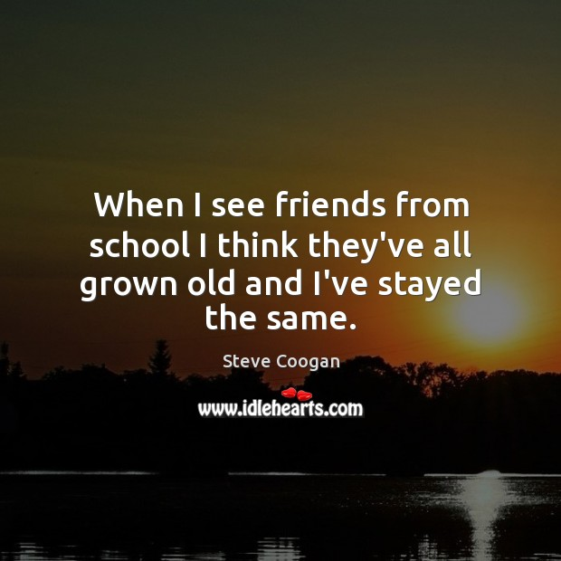 When I see friends from school I think they've all grown old and I've stayed the same. Steve Coogan Picture Quote