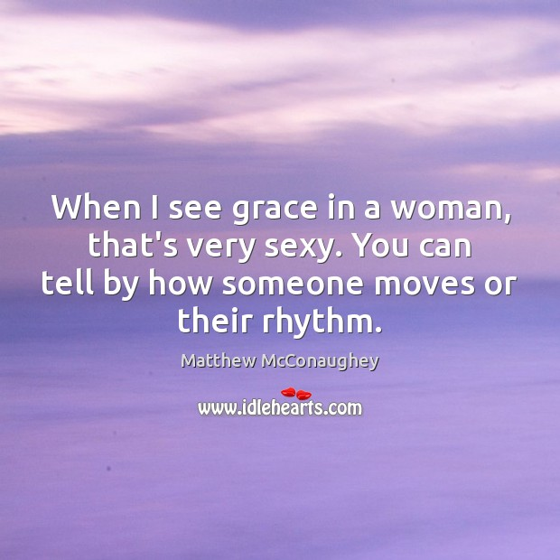 When I see grace in a woman, that's very sexy. You can Matthew McConaughey Picture Quote
