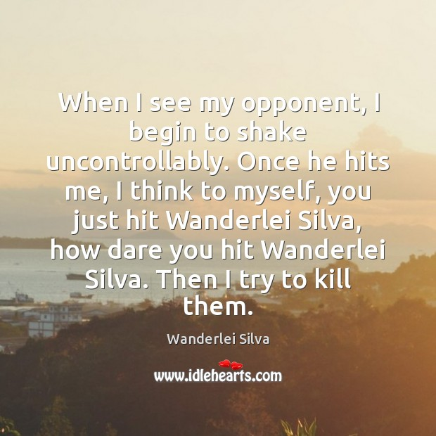 When I see my opponent, I begin to shake uncontrollably. Once he Image