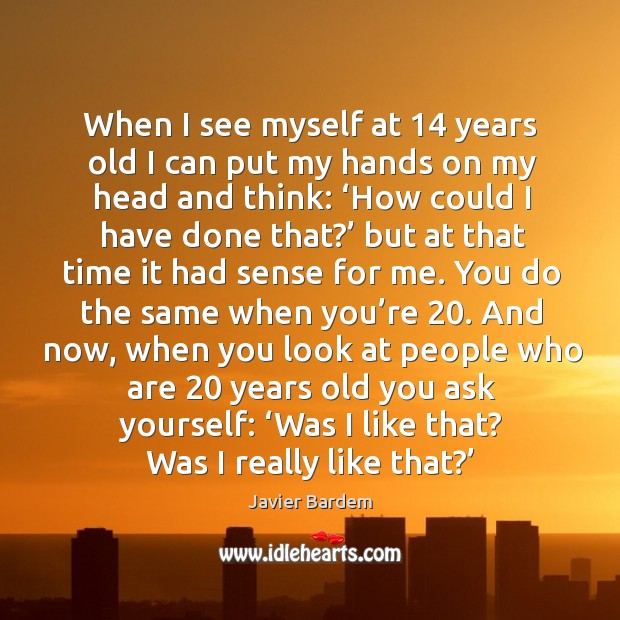 When I see myself at 14 years old I can put my hands on my head and think: Image
