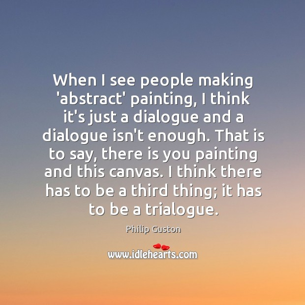 Image, When I see people making 'abstract' painting, I think it's just a