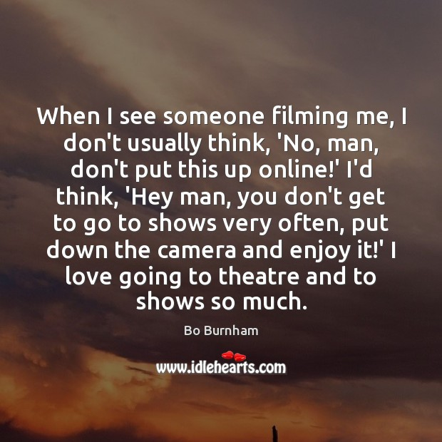 When I see someone filming me, I don't usually think, 'No, man, Bo Burnham Picture Quote