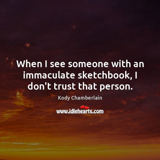 When I see someone with an immaculate sketchbook, I don't trust that person. Don't Trust Quotes Image