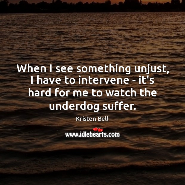 When I see something unjust, I have to intervene – it's hard Kristen Bell Picture Quote