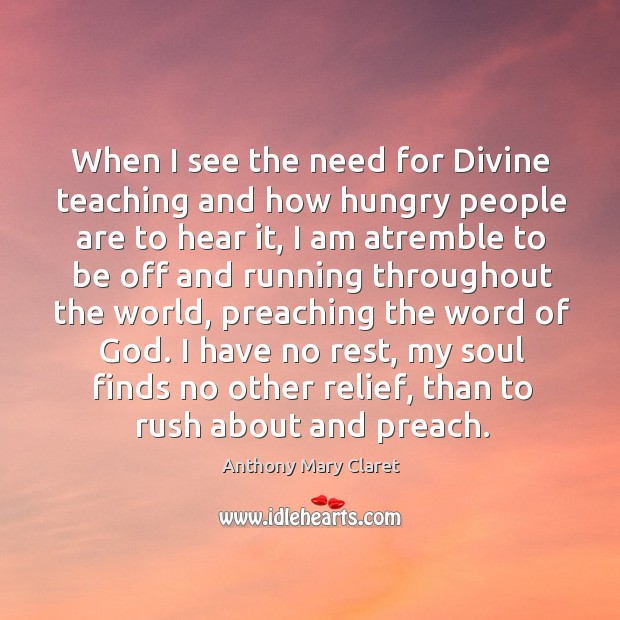 When I see the need for Divine teaching and how hungry people Anthony Mary Claret Picture Quote