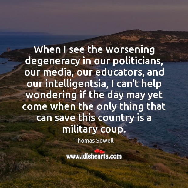 When I see the worsening degeneracy in our politicians, our media, our Thomas Sowell Picture Quote