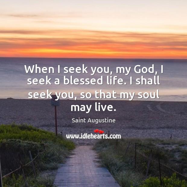 When I seek you, my God, I seek a blessed life. I Image