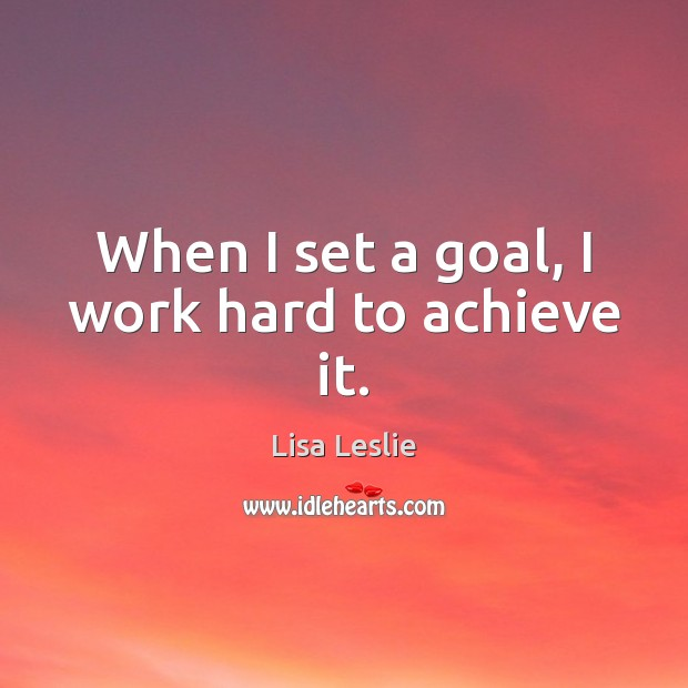 When I set a goal, I work hard to achieve it. Goal Quotes Image