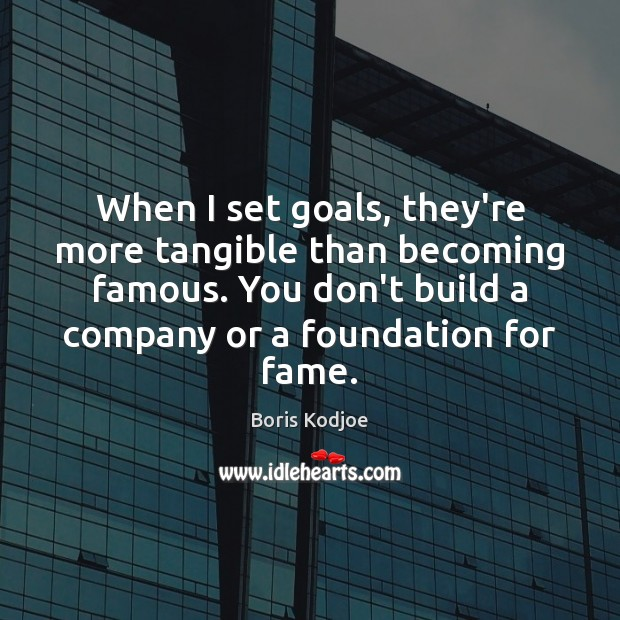 Image, When I set goals, they're more tangible than becoming famous. You don't