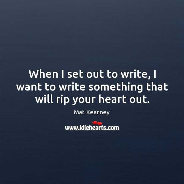 When I set out to write, I want to write something that will rip your heart out. Mat Kearney Picture Quote