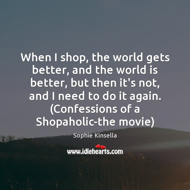 When I shop, the world gets better, and the world is better, Sophie Kinsella Picture Quote