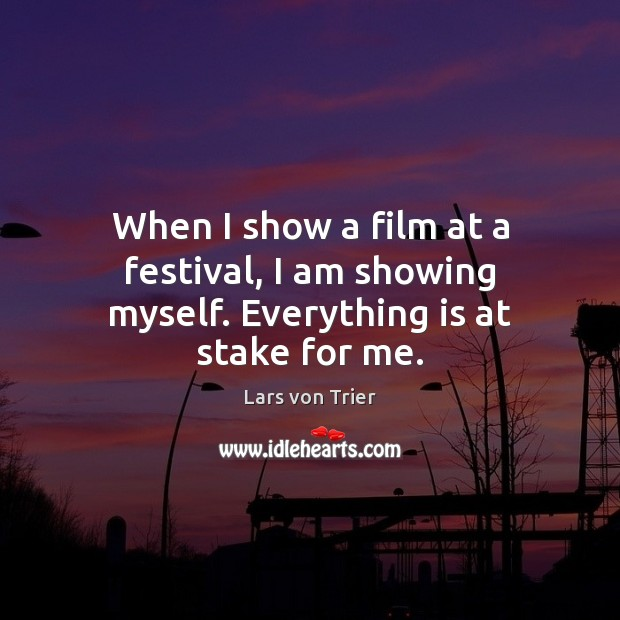When I show a film at a festival, I am showing myself. Everything is at stake for me. Lars von Trier Picture Quote