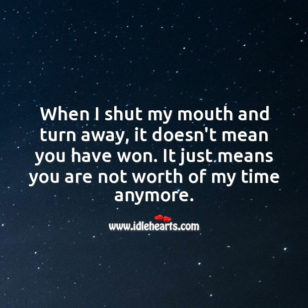 When I shut my mouth and turn away, it doesn't mean you have won. Worth Quotes Image