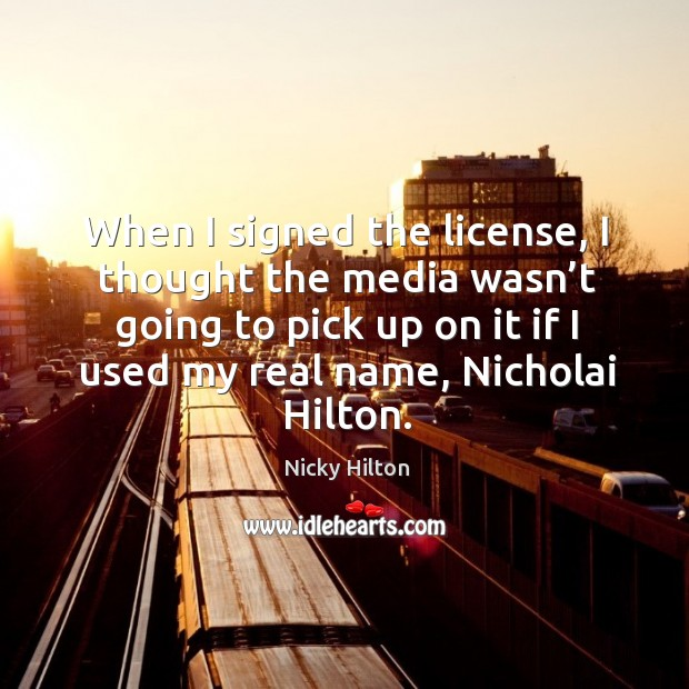 When I signed the license, I thought the media wasn't going to pick up on it if I used my real name, nicholai hilton. Image