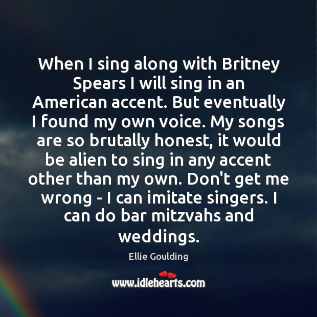 When I sing along with Britney Spears I will sing in an Ellie Goulding Picture Quote