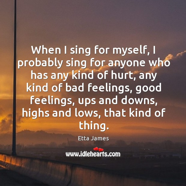 When I sing for myself, I probably sing for anyone who has any kind of hurt, any kind of bad feelings Image