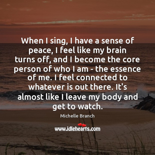 When I sing, I have a sense of peace, I feel like Michelle Branch Picture Quote