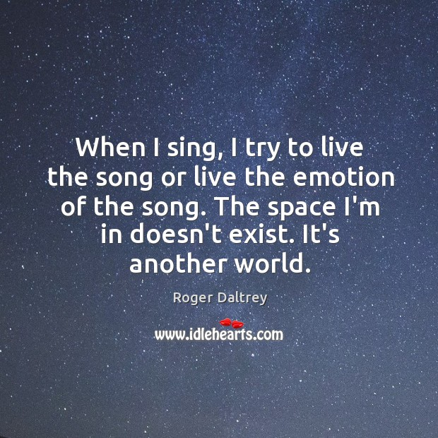 When I sing, I try to live the song or live the Roger Daltrey Picture Quote