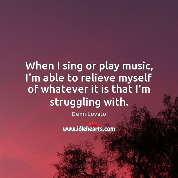 When I sing or play music, I'm able to relieve myself of Demi Lovato Picture Quote