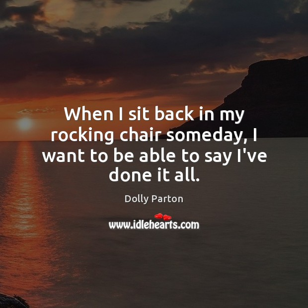 When I sit back in my rocking chair someday, I want to be able to say I've done it all. Image