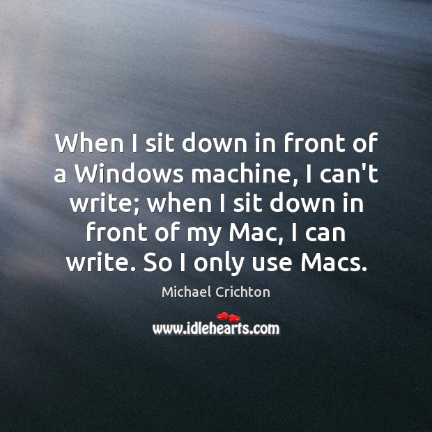 When I sit down in front of a Windows machine, I can't Michael Crichton Picture Quote