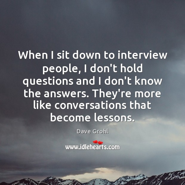 When I sit down to interview people, I don't hold questions and Image