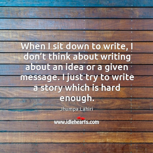 When I sit down to write, I don't think about writing about an idea or a given message. Image