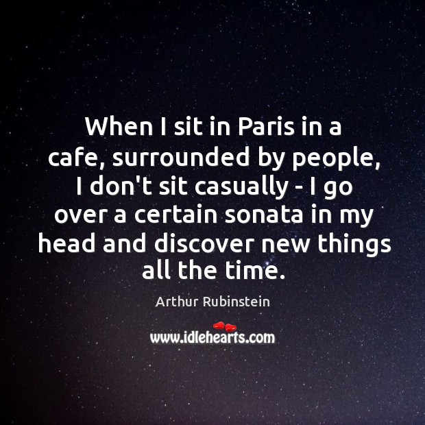 When I sit in Paris in a cafe, surrounded by people, I Arthur Rubinstein Picture Quote