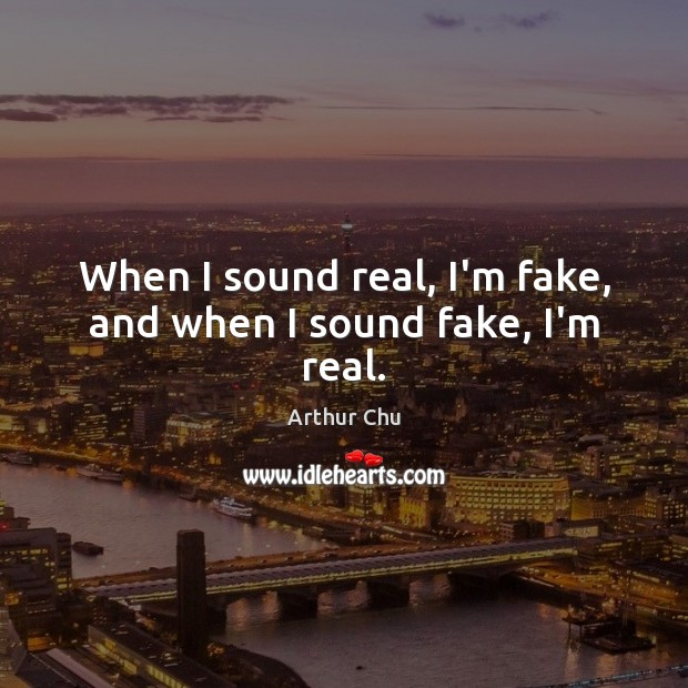 Image, When I sound real, I'm fake, and when I sound fake, I'm real.